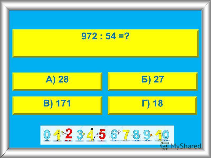 972 : 54 =? А) 28 Б) 27 В) 171Г) 18
