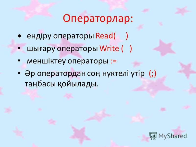 Операторлар: ендіру операторы Read( ) шығару операторы Write ( ) меншіктеу операторы := Әр оператордан соң нүктелі үтір (;) таңбасы қойылады.