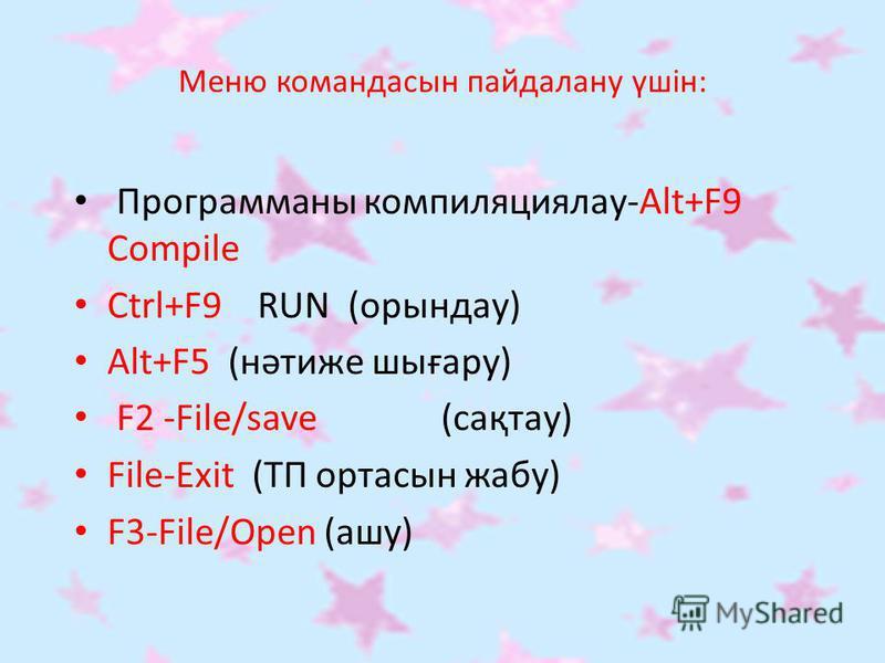 Меню командасын пайдалану үшін: Программаны компиляциялау-Alt+F9 Compile Ctrl+F9 RUN (орындау) Аlt+F5 (нәтиже шығару) F2 -File/save (сақтау) File-Exit (ТП ортасын жабу) F3-File/Open (ашу)