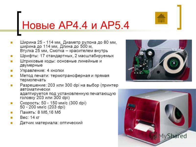 Новые AP4.4 и AP5.4 Ширина 25 - 114 мм, Диаметр рулона до 80 мм, ширина до 114 мм, Длина до 500 м, Втулка 25 мм, Смотка – красителем внутрь Шрифты: 17 стандартных, 2 масштабируемых Штриховые коды: основные линейные и двумерные Управление: 4 кнопки Ме