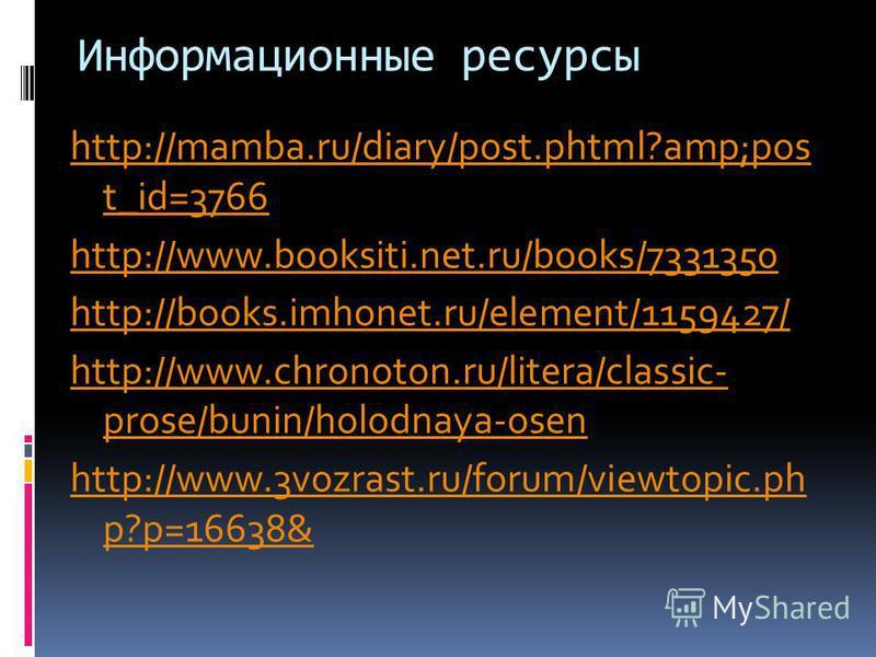 Информационные ресурсы http://mamba.ru/diary/post.phtml?amp;pos t_id=3766 http://www.booksiti.net.ru/books/7331350 http://books.imhonet.ru/element/1159427/ http://www.chronoton.ru/litera/classic- prose/bunin/holodnaya-osen http://www.3vozrast.ru/foru