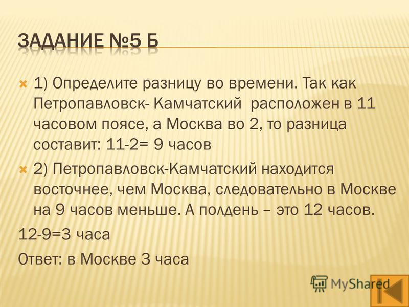 1) Определите разницу во времени. Так как Якутск расположен в 8 часовом поясе, а Москва во 2, то разница составит: 8-2= 6 часов 2) Якутск находится восточнее, чем Москва, следовательно в Якутске на 6 часов больше. 14+6=20 ч Ответ: в Якутске 20 часов