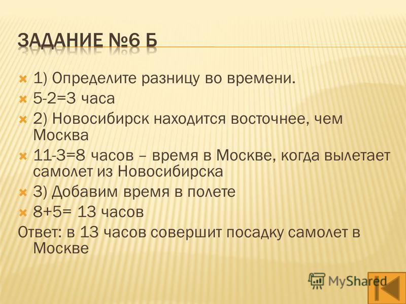 1) Определите разницу во времени. 4-2=2 часа 2) Екатеринбург находится восточнее, чем Москва. 11-2=9 часов – время в Москве, когда вылетает самолет из Екатеринбурга. 3) Добавим время в полете 9+2=11 часов Ответ: в 11 часов совершит посадку самолет в