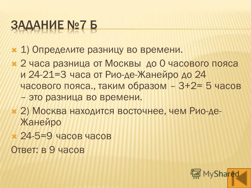 1) Определите разницу во времени. 2 часа разница от Москвы до 0 часового пояса и 24-16=8 часов от Лос-Анджелеса до 24 часового пояса., таким образом – 8+2= 10 часов – это разница во времени. 2) Москва находится восточнее, чем Лос - Анджелес 24-10=14