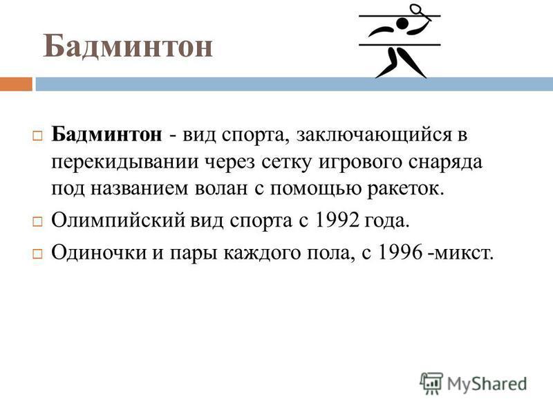 Бадминтон Бадминтон - вид спорта, заключающийся в перекидывании через сетку игрового снаряда под названием волан с помощью ракеток. Олимпийский вид спорта с 1992 года. Одиночки и пары каждого пола, с 1996 -микст.