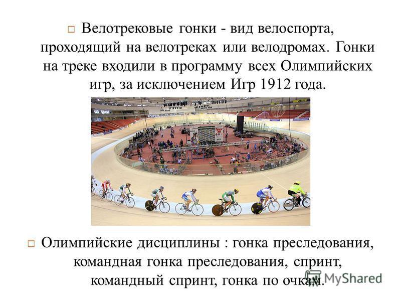 Велотрековые гонки - вид велоспорта, проходящий на велотреках или велодромах. Гонки на треке входили в программу всех Олимпийских игр, за исключением Игр 1912 года. Олимпийские дисциплины : гонка преследования, командная гонка преследования, спринт,