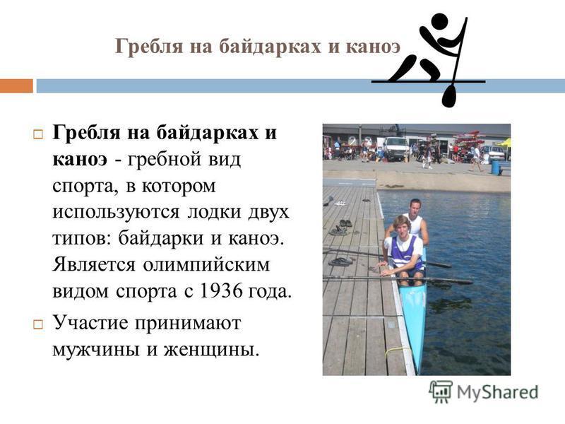 Гребля на байдарках и каноэ Гребля на байдарках и каноэ - гребной вид спорта, в котором используются лодки двух типов: байдарки и каноэ. Является олимпийским видом спорта с 1936 года. Участие принимают мужчины и женщины.