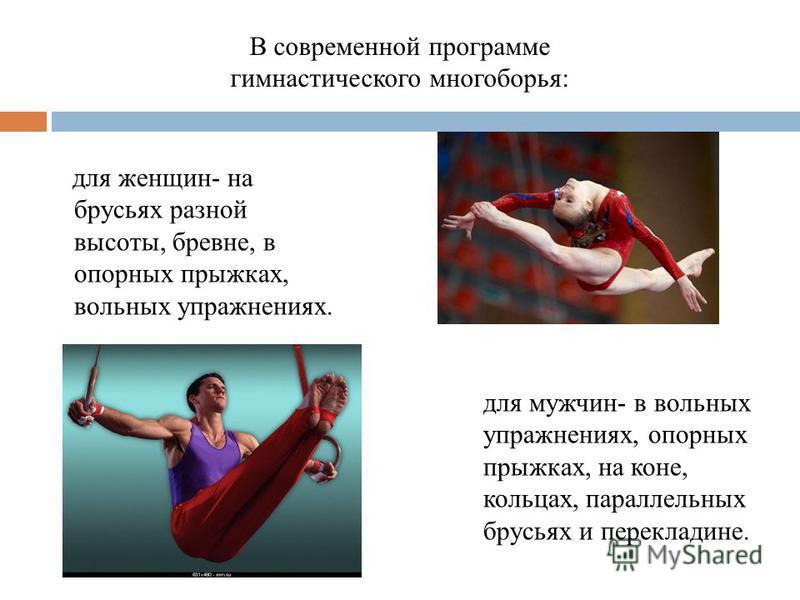 для женщин- на брусьях разной высоты, бревне, в опорных прыжках, вольных упражнениях. В современной программе гимнастического многоборья: для мужчин- в вольных упражнениях, опорных прыжках, на коне, кольцах, параллельных брусьях и перекладине.