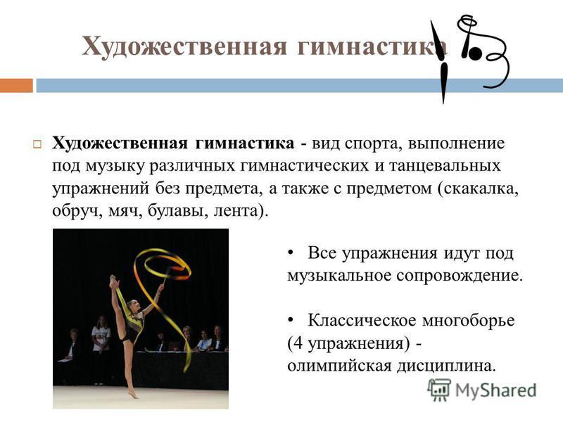 Художественная гимнастика Художественная гимнастика - вид спорта, выполнение под музыку различных гимнастических и танцевальных упражнений без предмета, а также с предметом (скакалка, обруч, мяч, булавы, лента). Все упражнения идут под музыкальное со