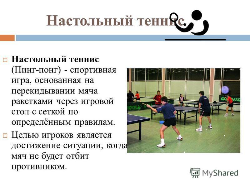 Настольный теннис Настольный теннис (Пинг-понг) - спортивная игра, основанная на перекидывании мяча ракетками через игровой стол с сеткой по определённым правилам. Целью игроков является достижение ситуации, когда мяч не будет отбит противником.