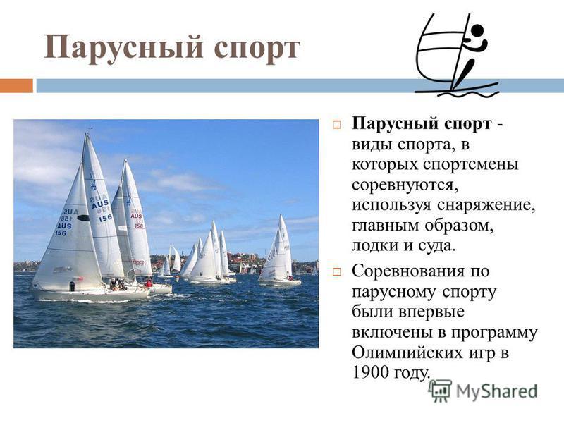 Парусный спорт Парусный спорт - виды спорта, в которых спортсмены соревнуются, используя снаряжение, главным образом, лодки и суда. Соревнования по парусному спорту были впервые включены в программу Олимпийских игр в 1900 году.
