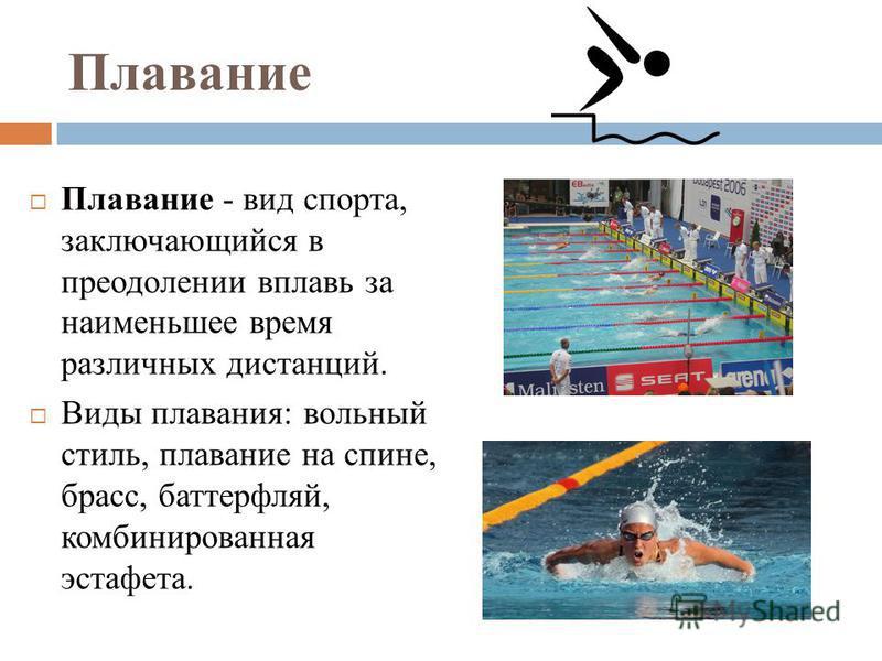 Плавание Плавание - вид спорта, заключающийся в преодолении вплавь за наименьшее время различных дистанций. Виды плавания: вольный стиль, плавание на спине, брасс, баттерфляй, комбинированная эстафета.