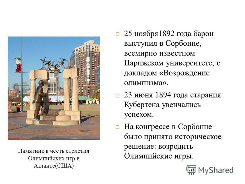 25 ноября 1892 года барон выступил в Сорбонне, всемирно известном Парижском университете, с докладом «Возрождение олимпизма». 23 июня 1894 года старания Кубертена увенчались успехом. На конгрессе в Сорбонне было принято историческое решение: возродит