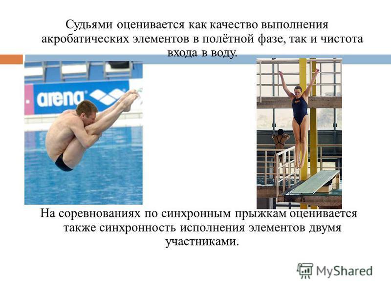 Судьями оценивается как качество выполнения акробатических элементов в полётной фазе, так и чистота входа в воду. На соревнованиях по синхронным прыжкам оценивается также синхронность исполнения элементов двумя участниками.