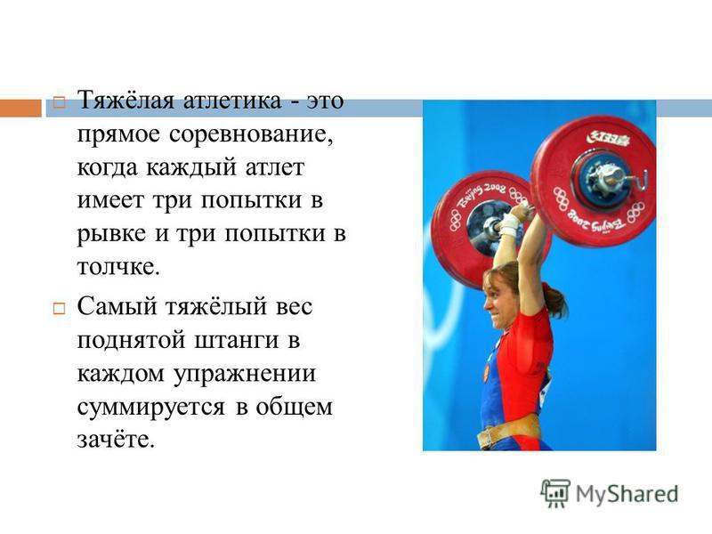 Тяжёлая атлетика - это прямое соревнование, когда каждый атлет имеет три попытки в рывке и три попытки в толчке. Самый тяжёлый вес поднятой штанги в каждом упражнении суммируется в общем зачёте.