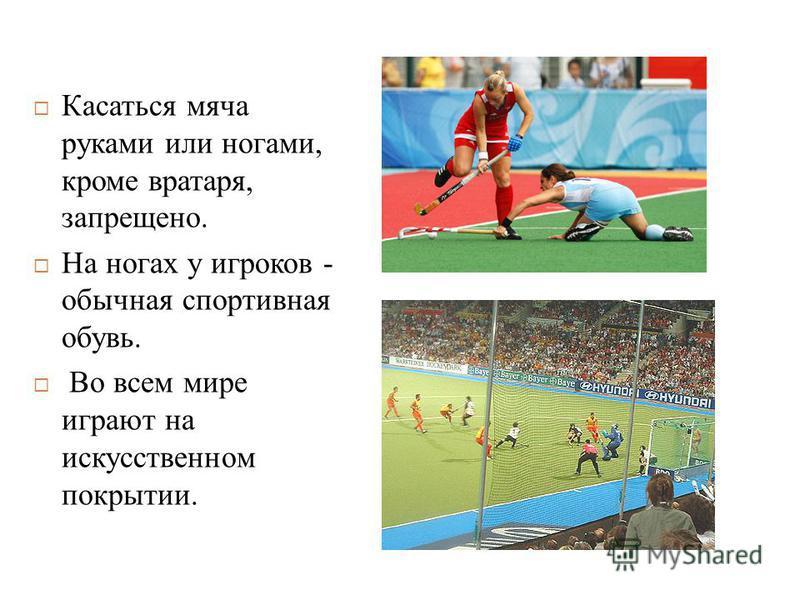 Касаться мяча руками или ногами, кроме вратаря, запрещено. На ногах у игроков - обычная спортивная обувь. Во всем мире играют на искусственном покрытии.