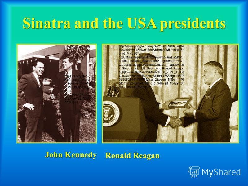 Sinatra and the USA presidents John Kennedy Ronald Reagan http://www.google.ru/imgres?num=10&hl=ru&n ewwindow=1&biw=1760&bih=820&tbm=isch&t bnid=MHLe0Tu- 1tgCxM:&imgrefurl=http://www.solarnavigator. net/music/frank_sinatra.htm&imgurl=http://ww w.sola