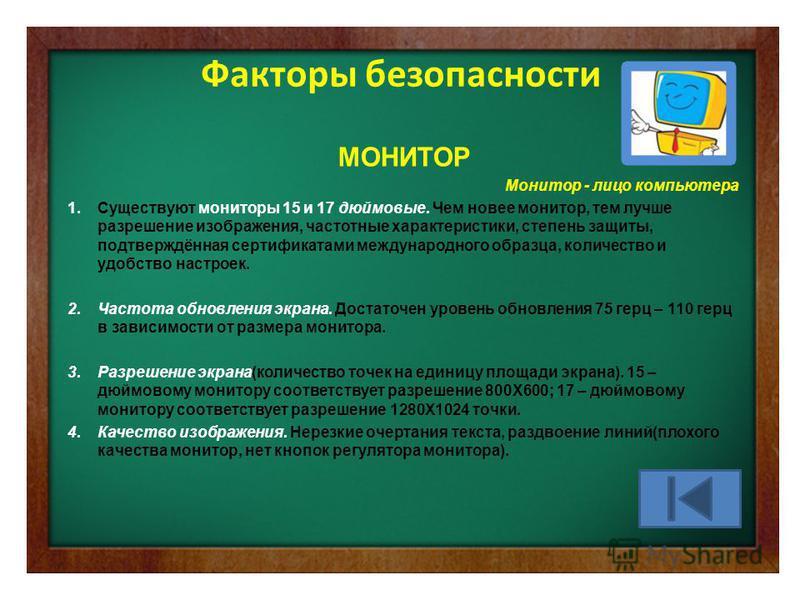 Факторы безопасности МОНИТОР Монитор - лицо компьютера 1. Существуют мониторы 15 и 17 дюймовые. Чем новее монитор, тем лучше разрешение изображения, частотные характеристики, степень защиты, подтверждённая сертификатами международного образца, количе