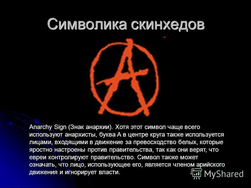Anarchy Sign (Знак анархии). Хотя этот символ чаще всего используют анархисты, буква А в центре круга также используется лицами, входящими в движение за превосходство белых, которые яростно настроены против правительства, так как они верят, что евреи