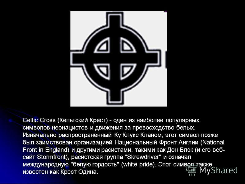 Celtic Cross (Кельтский Крест) - один из наиболее популярных символов неонацистов и движения за превосходство белых. Изначально распространенный Ку Клукс Кланом, этот символ позже был заимствован организацией Национальный Фронт Англии (National Front