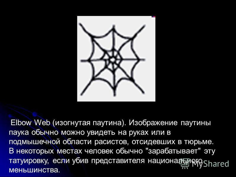 Elbow Web (изогнутая паутина). Изображение паутины паука обычно можно увидеть на руках или в подмышечной области расистов, отсидевших в тюрьме. В некоторых местах человек обычно