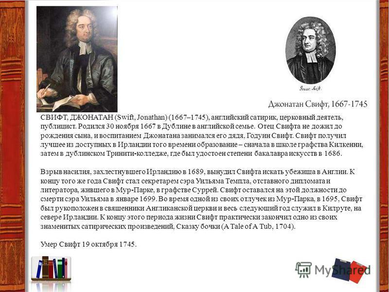 СВИФТ, ДЖОНАТАН (Swift, Jonathan) (1667–1745), английский сатирик, церковный деятель, публицист. Родился 30 ноября 1667 в Дублине в английской семье. Отец Свифта не дожил до рождения сына, и воспитанием Джонатана занимался его дядя, Годуин Свифт. Сви