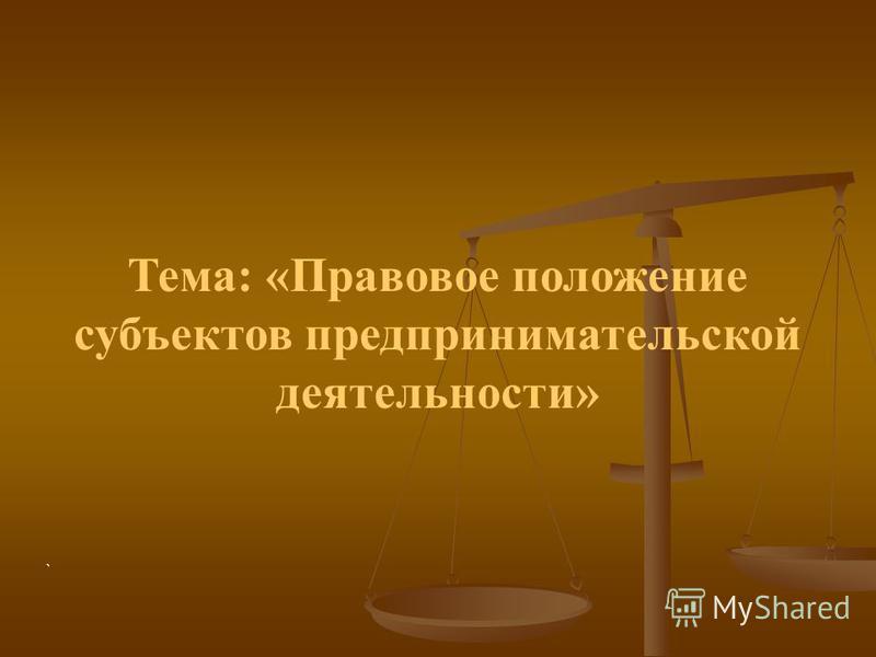 Тема: «Правовое положение субъектов предпринимательской деятельности» `