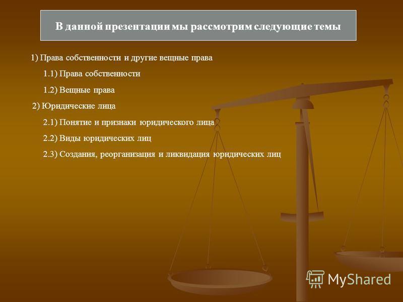 В данной презентации мы рассмотрим следующие темы 1) Права собственности и другие вещные права 1.1) Права собственности 1.2) Вещные права 2) Юридические лица 2.1) Понятие и признаки юридического лица 2.2) Виды юридических лиц 2.3) Создания, реорганиз
