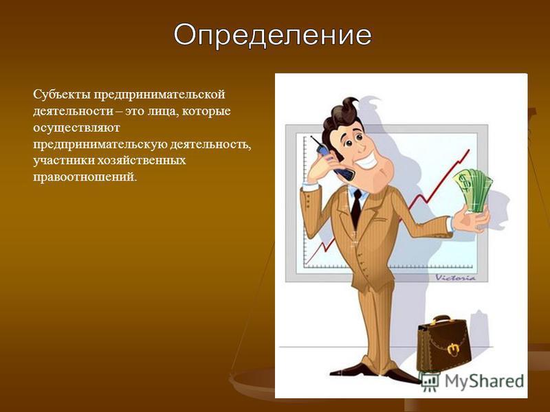 Субъекты предпринимательской деятельности – это лица, которые осуществляют предпринимательскую деятельность, участники хозяйственных правоотношений.