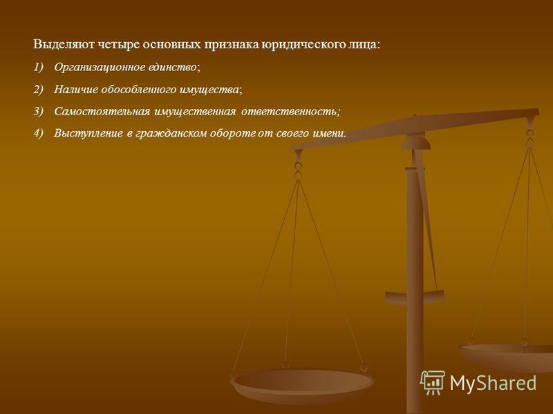 Выделяют четыре основных признака юридического лица: 1)Организационное единство; 2)Наличие обособленного имущества; 3)Самостоятельная имущественная ответственность; 4)Выступление в гражданском обороте от своего имени.