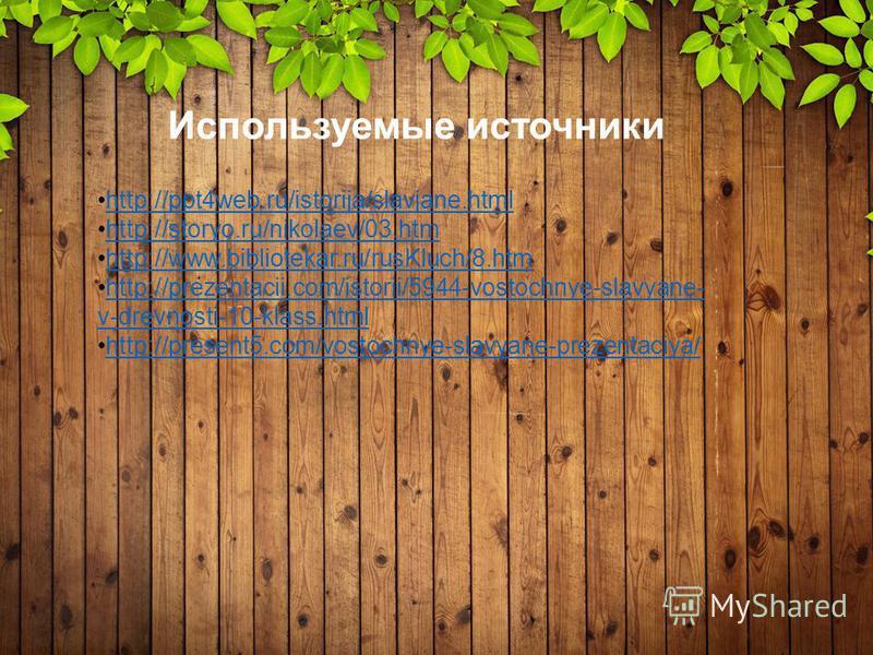 http://ppt4web.ru/istorija/slavjane.html http://storyo.ru/nikolaev/03. htm http://www.bibliotekar.ru/rusKluch/8. htm http://prezentacii.com/istorii/5944-vostochnye-slavyane- v-drevnosti-10-klass.htmlhttp://prezentacii.com/istorii/5944-vostochnye-slav