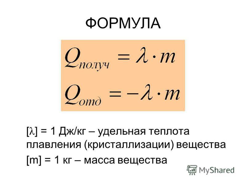 ФОРМУЛА [ λ ] = 1 Дж/кг – удельная теплота плавления (кристаллизации) вещества [m] = 1 кг – масса вещества