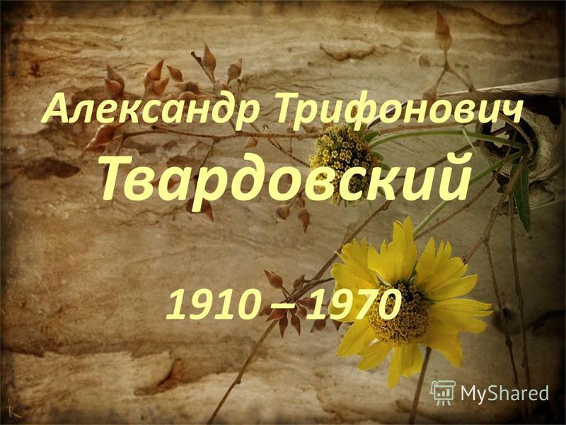 Александр Трифонович Твардовский 1910 – 1970