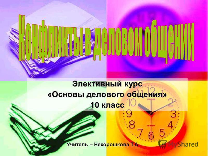 Элективный курс «Основы делового общения» 10 класс Учитель – Нехорошкова Т.А.