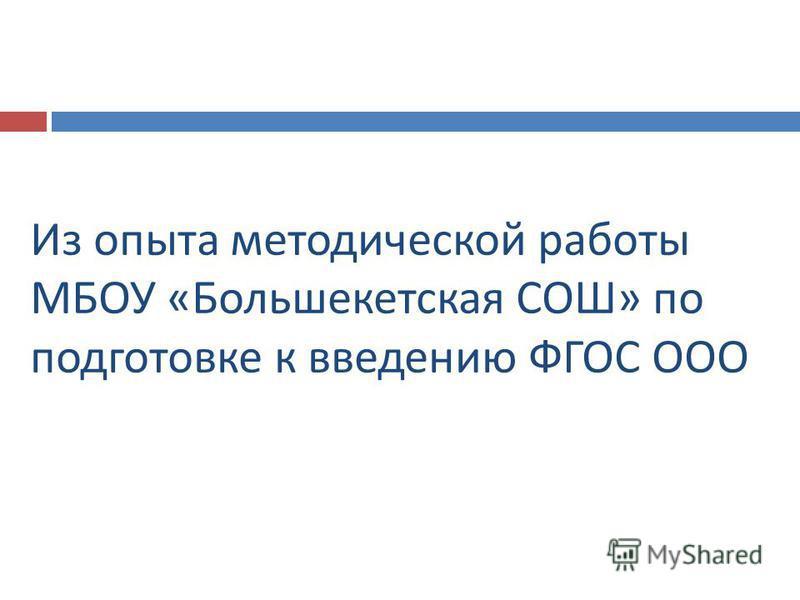 Из опыта методической работы МБОУ « Большекетская СОШ » по подготовке к введению ФГОС ООО