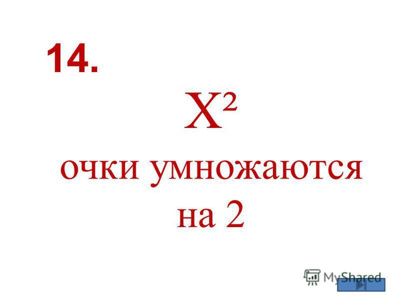 X² очки умножаются на 2 14.