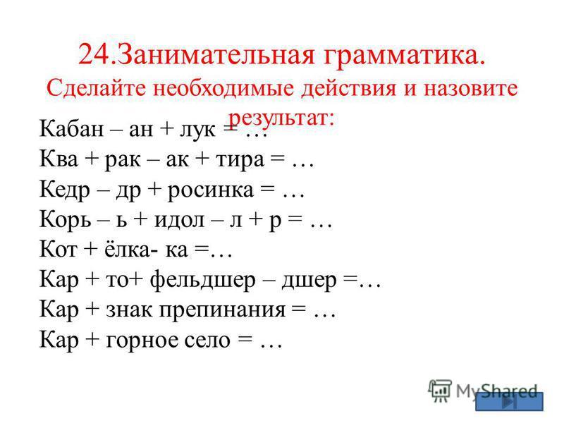 24. Занимательная грамматика. Сделайте необходимые действия и назовите результат: Кабан – ан + лук = … Ква + рак – ак + тира = … Кедр – др + росинка = … Корь – ь + идол – л + р = … Кот + ёлка- ка =… Кар + то+ фельашер – ашер =… Кар + знак препинания
