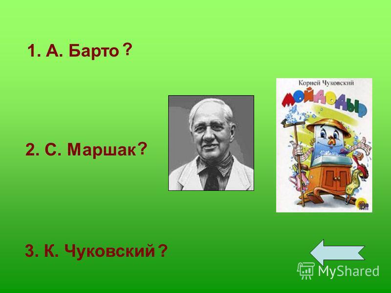 1. А. Барто 2. С. Маршак 3. К. Чуковский ? ? ?