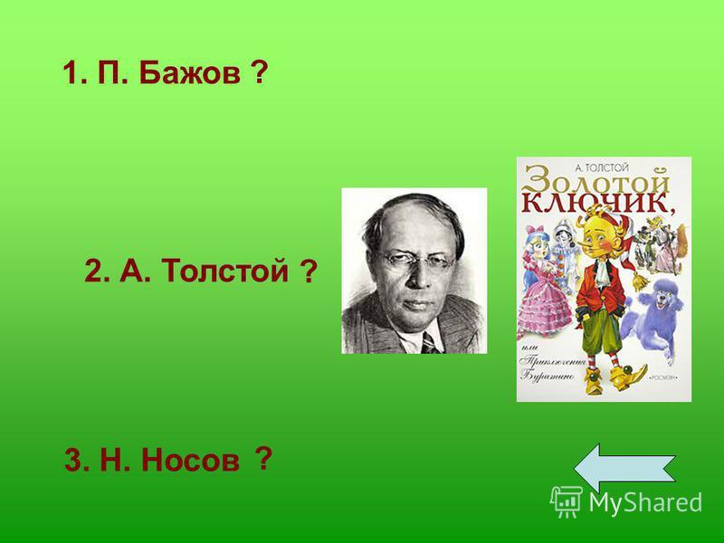 1. П. Бажов 2. А. Толстой 3. Н. Носов ? ? ?
