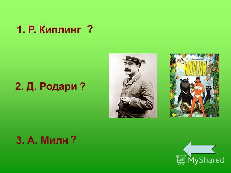 1. Р. Киплинг 2. Д. Родари 3. А. Милн ? ? ?