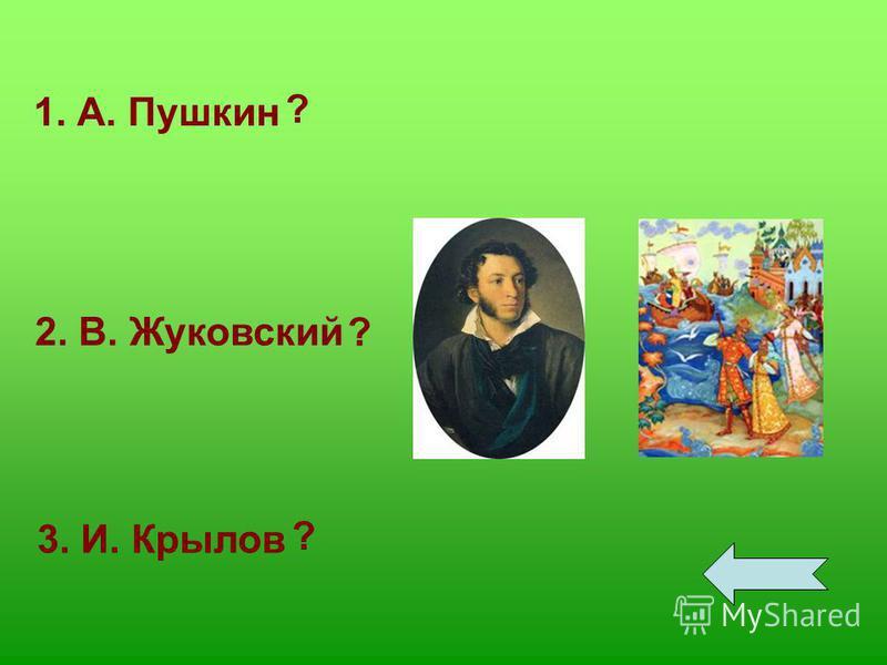 1. А. Пушкин 2. В. Жуковский 3. И. Крылов ? ? ?