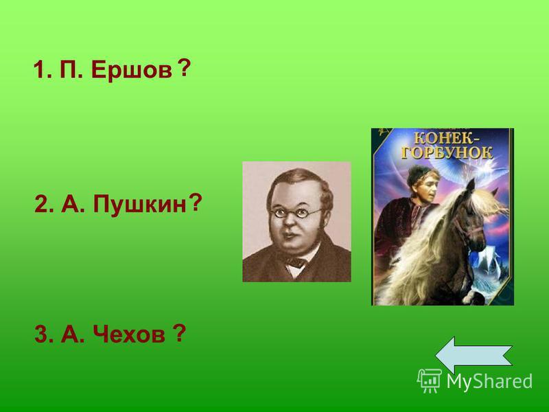 1. П. Ершов 2. А. Пушкин 3. А. Чехов ? ? ?