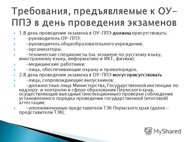 1. В день проведения экзамена в ОУ-ППЭ должны присутствовать: -руководитель ОУ-ППЭ; -руководитель общеобразовательного учреждения; -организаторы; -технические специалисты (на экзамене по русскому языку, иностранному языку, информатике и ИКТ, физики);