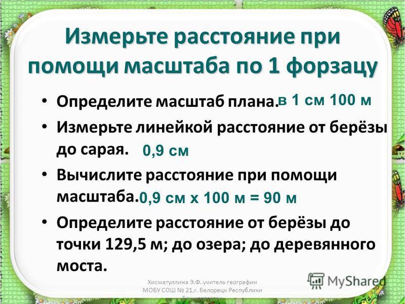 Хисматуллина Э.Ф..учитель географии МОБУ СОШ 21,г. Белорецк Республики Башкортостан Измерьте расстояние при помощи масштаба по 1 форзацу Определите масштаб плана. Измерьте линейкой расстояние от берёзы до сарая. Вычислите расстояние при помощи масшта