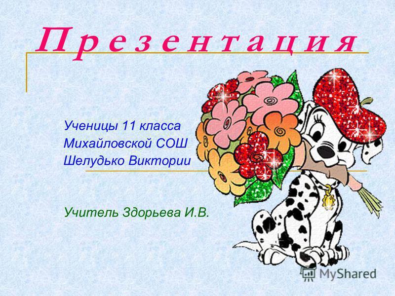 П р е з е н т а ц и я Ученицы 11 класса Михайловской СОШ Шелудько Виктории Учитель Здорьева И.В.