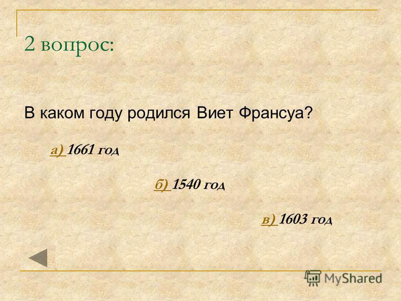 2 вопрос: В каком году родился Виет Франсуа? а) 1661 год а) б) 1540 год б) в) 1603 год в)
