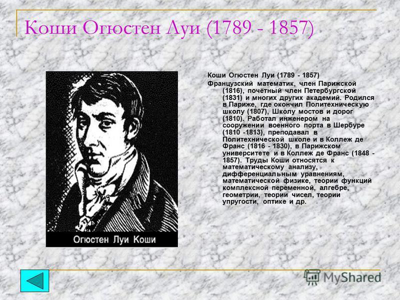 Коши Огюстен Луи (1789 - 1857) Французский математик, член Парижской (1816), почётный член Петербургской (1831) и многих других академий. Родился в Париже, где окончил Политехническую школу (1807), Школу мостов и дорог (1810). Работал инженером на со