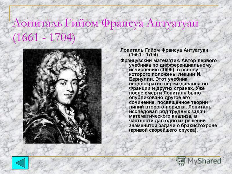 Лопиталь Гийом Франсуа Антуатуан (1661 - 1704) Французский математик. Автор первого учебника по дифференциальному исчислению (1696), в основу которого положены лекции И. Бернулли. Этот учебник неоднократно переиздавался во Франции и других странах. У