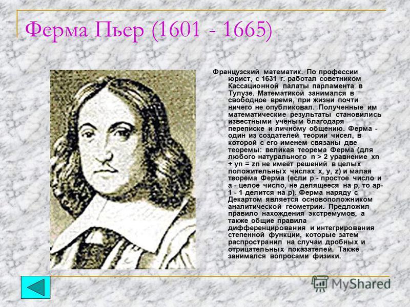Ферма Пьер (1601 - 1665) Французский математик. По профессии юрист, с 1631 г. работал советником Кассационной палаты парламента в Тулузе. Математикой занимался в свободное время, при жизни почти ничего не опубликовал. Полученные им математические рез