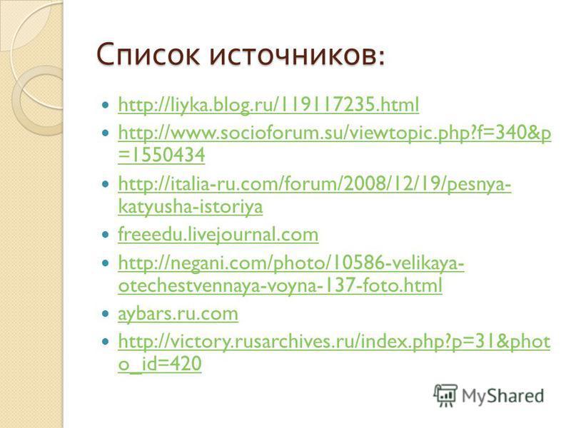 Список источников : http://liyka.blog.ru/119117235. html http://www.socioforum.su/viewtopic.php?f=340&p =1550434 http://www.socioforum.su/viewtopic.php?f=340&p =1550434 http://italia-ru.com/forum/2008/12/19/pesnya- katyusha-istoriya http://italia-ru.